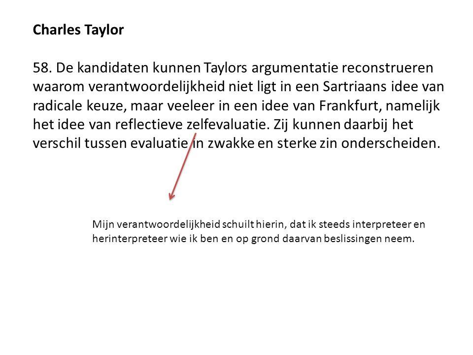 Charles Taylor 58. De kandidaten kunnen Taylors argumentatie reconstrueren waarom verantwoordelijkheid niet ligt in een Sartriaans idee van radicale k