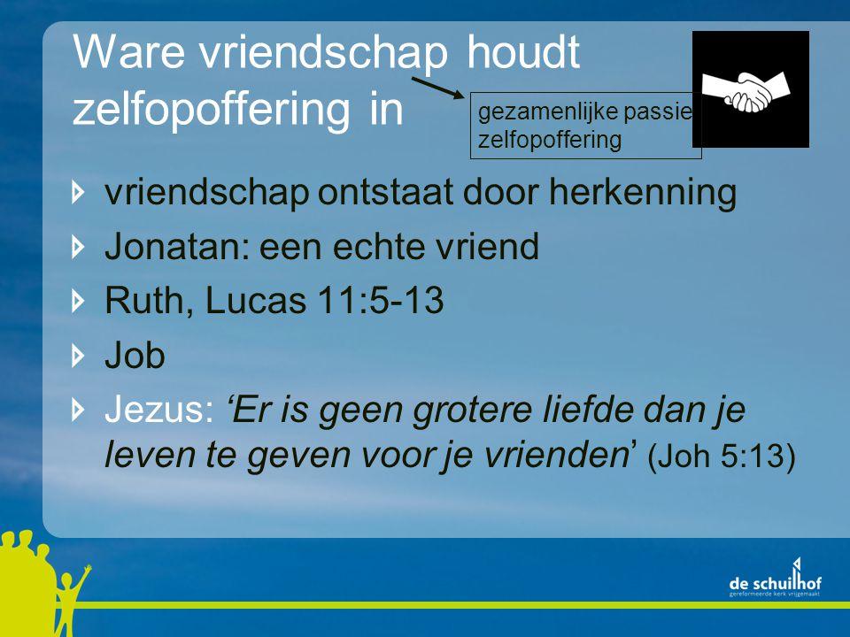Ware vriendschap houdt zelfopoffering in vriendschap ontstaat door herkenning Jonatan: een echte vriend Ruth, Lucas 11:5-13 Job Jezus: 'Er is geen gro