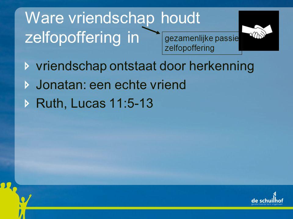Ware vriendschap houdt zelfopoffering in vriendschap ontstaat door herkenning Jonatan: een echte vriend Ruth, Lucas 11:5-13 Job gezamenlijke passie zelfopoffering