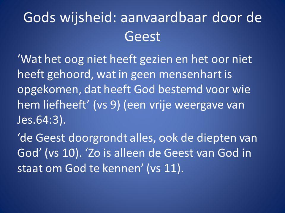 Gods wijsheid: aanvaardbaar door de Geest 'Wat het oog niet heeft gezien en het oor niet heeft gehoord, wat in geen mensenhart is opgekomen, dat heeft God bestemd voor wie hem liefheeft' (vs 9) (een vrije weergave van Jes.64:3).