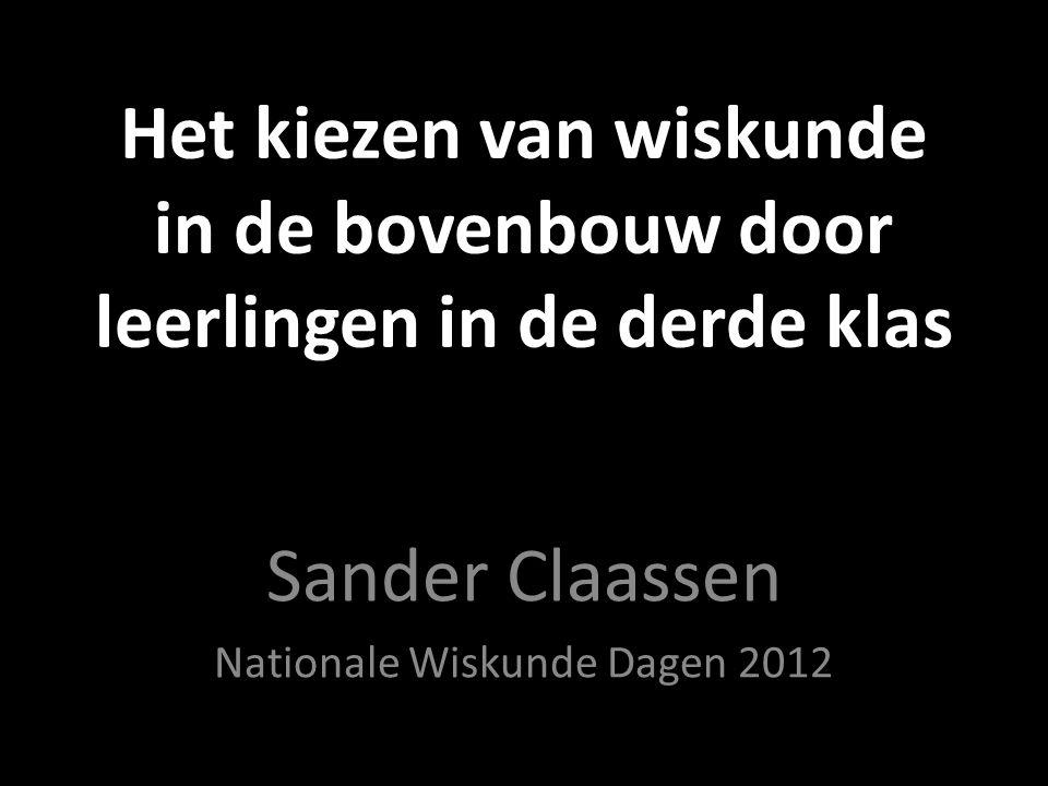 Het kiezen van wiskunde in de bovenbouw door leerlingen in de derde klas Sander Claassen Nationale Wiskunde Dagen 2012