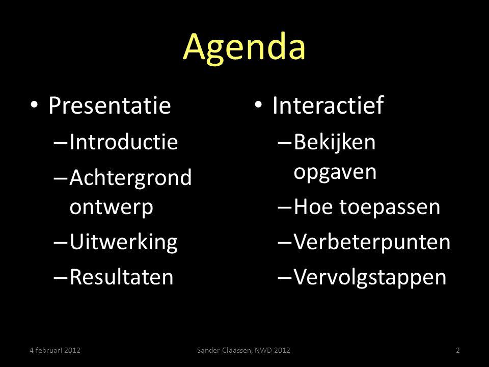 Agenda • Presentatie – Introductie – Achtergrond ontwerp – Uitwerking – Resultaten • Interactief – Bekijken opgaven – Hoe toepassen – Verbeterpunten – Vervolgstappen 4 februari 2012Sander Claassen, NWD 20122