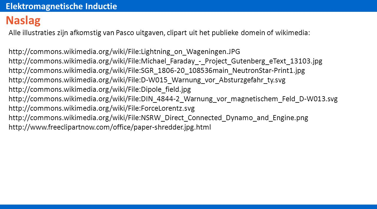 Elektromagnetische Inductie Naslag Alle illustraties zijn afkomstig van Pasco uitgaven, clipart uit het publieke domein of wikimedia: http://commons.wikimedia.org/wiki/File:Lightning_on_Wageningen.JPG http://commons.wikimedia.org/wiki/File:Michael_Faraday_-_Project_Gutenberg_eText_13103.jpg http://commons.wikimedia.org/wiki/File:SGR_1806-20_108536main_NeutronStar-Print1.jpg http://commons.wikimedia.org/wiki/File:D-W015_Warnung_vor_Absturzgefahr_ty.svg http://commons.wikimedia.org/wiki/File:Dipole_field.jpg http://commons.wikimedia.org/wiki/File:DIN_4844-2_Warnung_vor_magnetischem_Feld_D-W013.svg http://commons.wikimedia.org/wiki/File:ForceLorentz.svg http://commons.wikimedia.org/wiki/File:NSRW_Direct_Connected_Dynamo_and_Engine.png http://www.freeclipartnow.com/office/paper-shredder.jpg.html