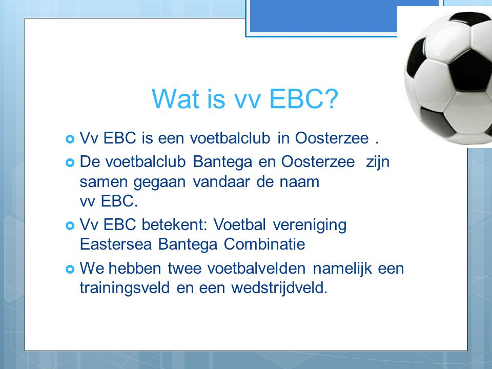 Wat is vv EBC?  Vv EBC is een voetbalclub in Oosterzee.  De voetbalclub Bantega en Oosterzee zijn samen gegaan vandaar de naam vv EBC.  Vv EBC bete