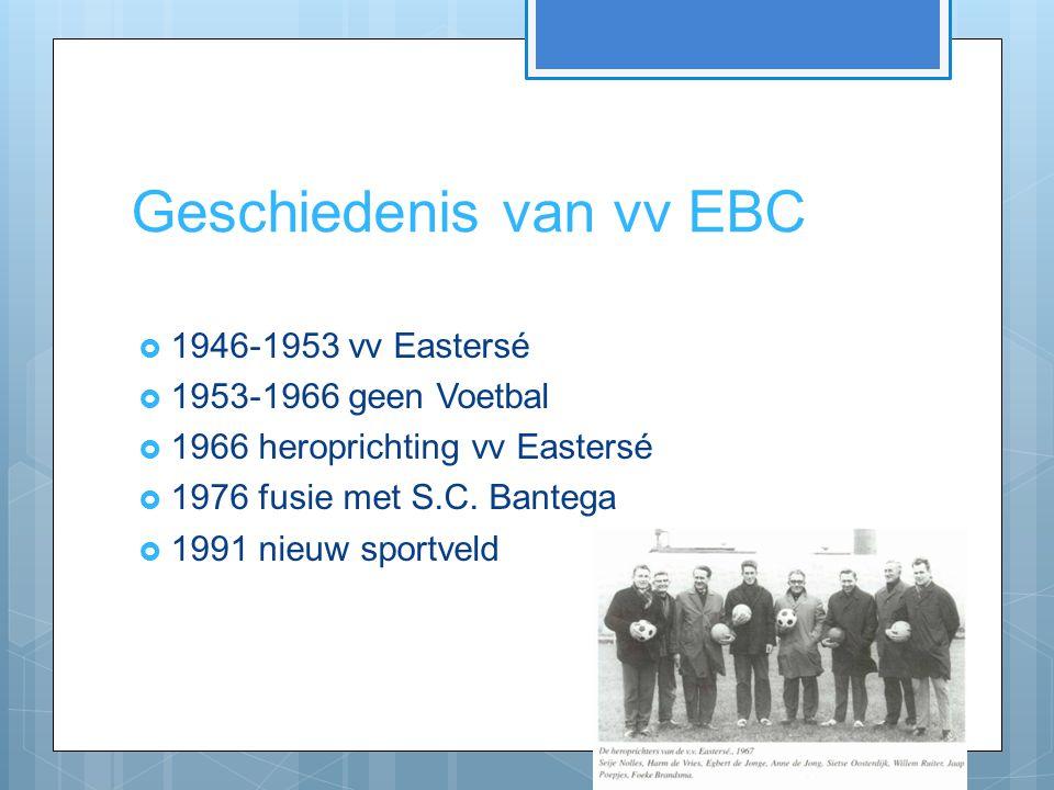 Geschiedenis van vv EBC  1946-1953 vv Eastersé  1953-1966 geen Voetbal  1966 heroprichting vv Eastersé  1976 fusie met S.C. Bantega  1991 nieuw s