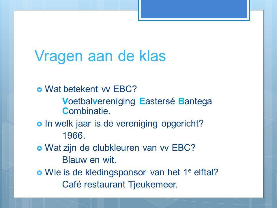 Vragen aan de klas  Wat betekent vv EBC? Voetbalvereniging Eastersé Bantega Combinatie.  In welk jaar is de vereniging opgericht? 1966.  Wat zijn d