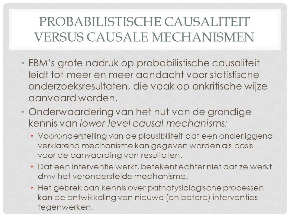 PROBABILISTISCHE CAUSALITEIT VERSUS CAUSALE MECHANISMEN • EBM's grote nadruk op probabilistische causaliteit leidt tot meer en meer aandacht voor statistische onderzoeksresultaten, die vaak op onkritische wijze aanvaard worden.