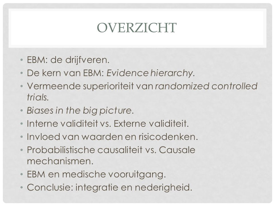 OVERZICHT • EBM: de drijfveren. • De kern van EBM: Evidence hierarchy. • Vermeende superioriteit van randomized controlled trials. • Biases in the big