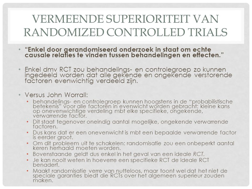 "VERMEENDE SUPERIORITEIT VAN RANDOMIZED CONTROLLED TRIALS • ""Enkel door gerandomiseerd onderzoek in staat om echte causale relaties te vinden tussen be"