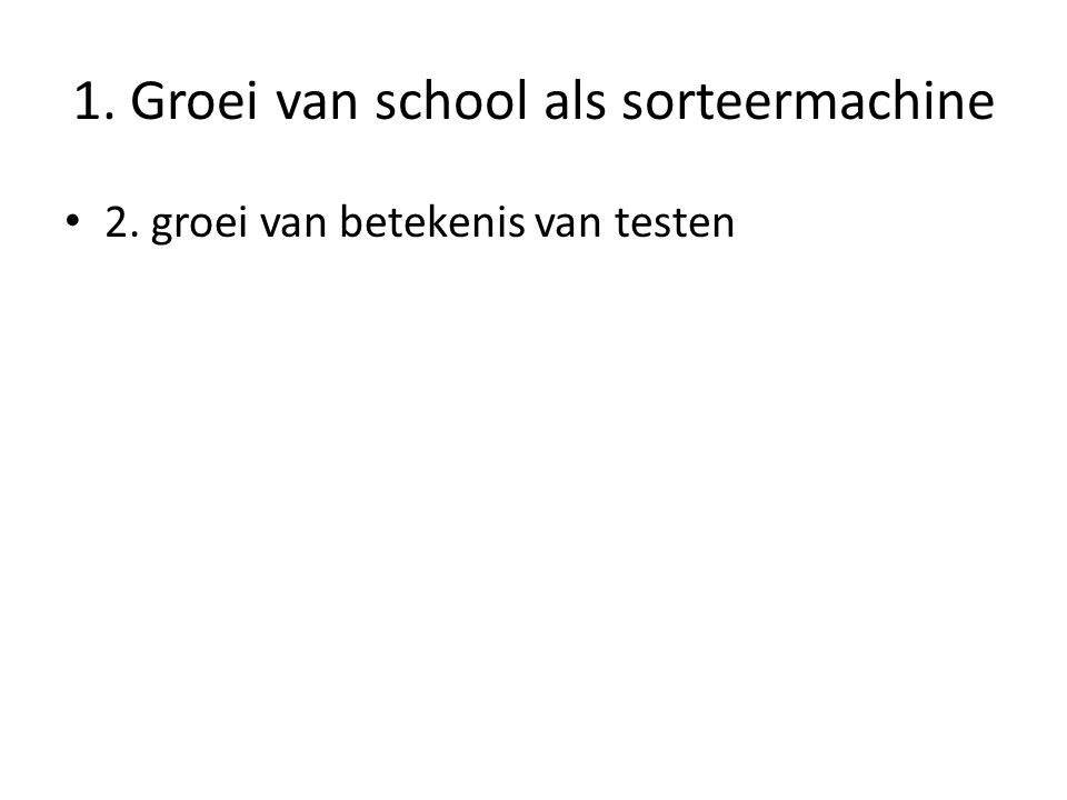 1. Groei van school als sorteermachine • 2. groei van betekenis van testen