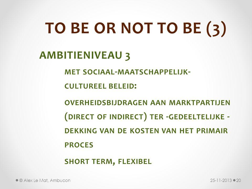 TO BE OR NOT TO BE (3) AMBITIENIVEAU 3 MET SOCIAAL - MAATSCHAPPELIJK - CULTUREEL BELEID : OVERHEIDSBIJDRAGEN AAN MARKTPARTIJEN ( DIRECT OF INDIRECT ) TER - GEDEELTELIJKE - DEKKING VAN DE KOSTEN VAN HET PRIMAIR PROCES SHORT TERM, FLEXIBEL 25-11-201320© Alex Le Mat, Ambucon