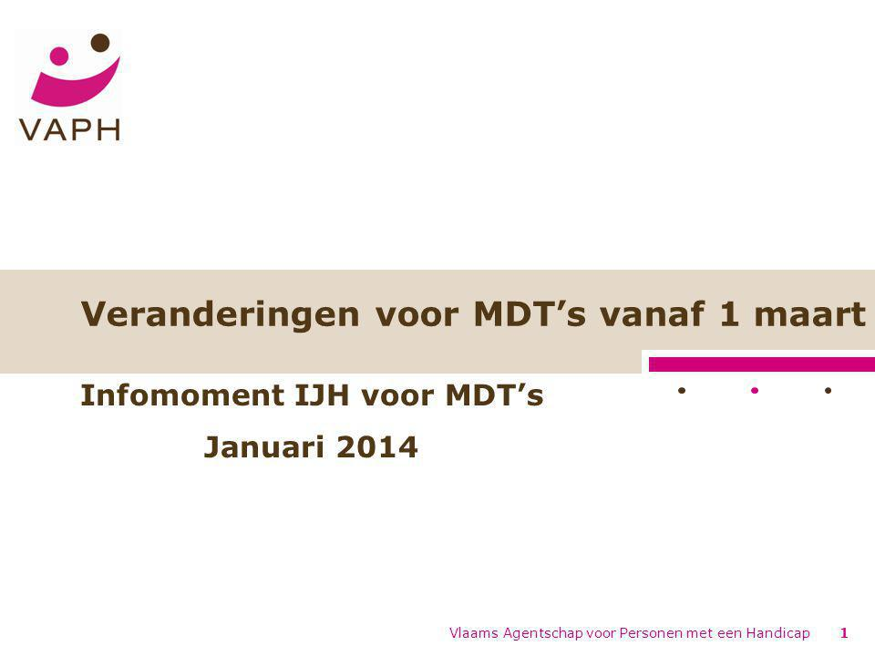 Veranderingen voor MDT's vanaf 1 maart Vlaams Agentschap voor Personen met een Handicap1 Infomoment IJH voor MDT's Januari 2014