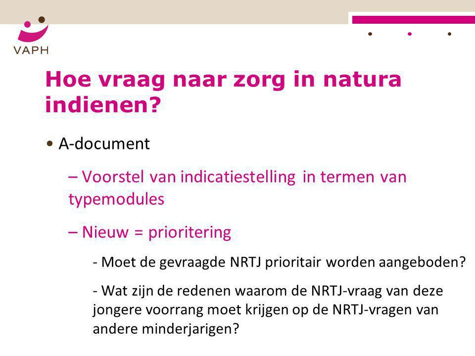 HOE? Hoe vraag naar zorg in natura indienen? • A-document – Voorstel van indicatiestelling in termen van typemodules – Nieuw = prioritering - Moet de