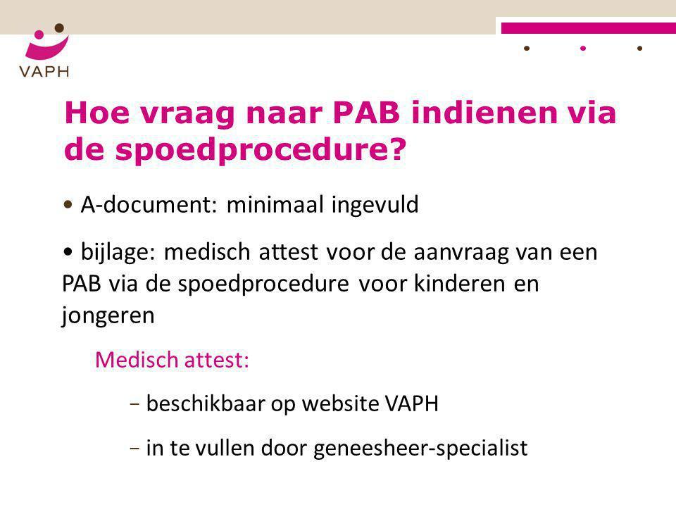 HOE? Hoe vraag naar PAB indienen via de spoedprocedure? • A-document: minimaal ingevuld • bijlage: medisch attest voor de aanvraag van een PAB via de
