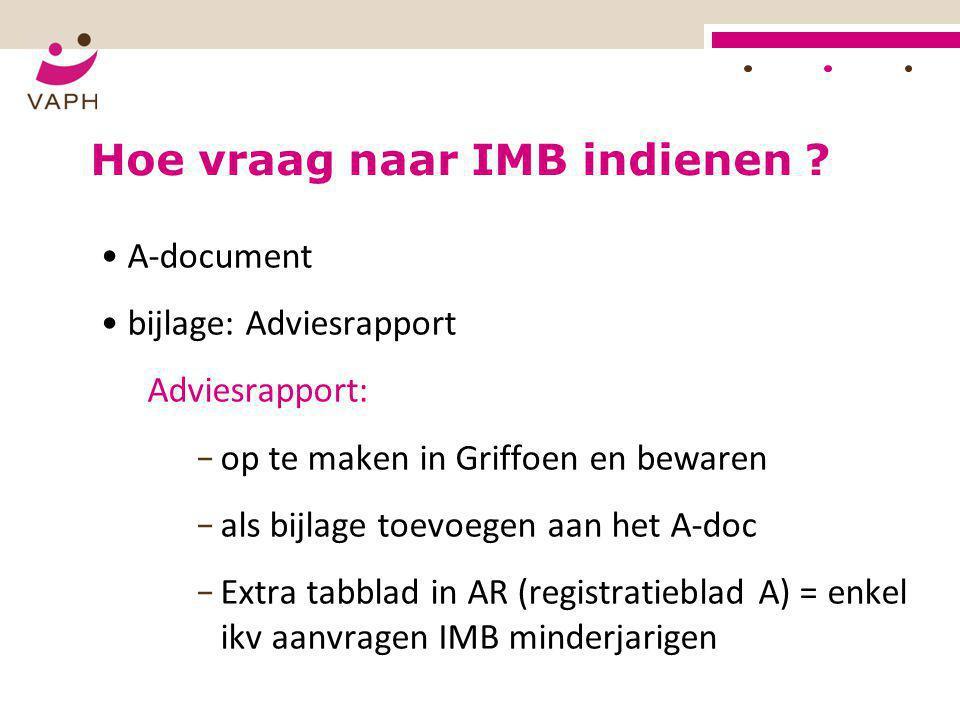 HOE? Hoe vraag naar IMB indienen ? • A-document • bijlage: Adviesrapport Adviesrapport: − op te maken in Griffoen en bewaren − als bijlage toevoegen a
