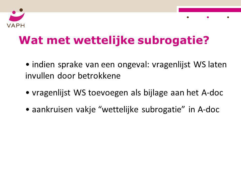 HOE? Wat met wettelijke subrogatie? • indien sprake van een ongeval: vragenlijst WS laten invullen door betrokkene • vragenlijst WS toevoegen als bijl