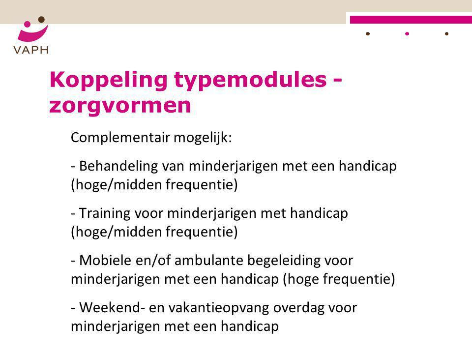Koppeling typemodules - zorgvormen Complementair mogelijk: - Behandeling van minderjarigen met een handicap (hoge/midden frequentie) - Training voor m