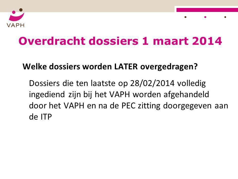 Overdracht dossiers 1 maart 2014 Welke dossiers worden LATER overgedragen? Dossiers die ten laatste op 28/02/2014 volledig ingediend zijn bij het VAPH