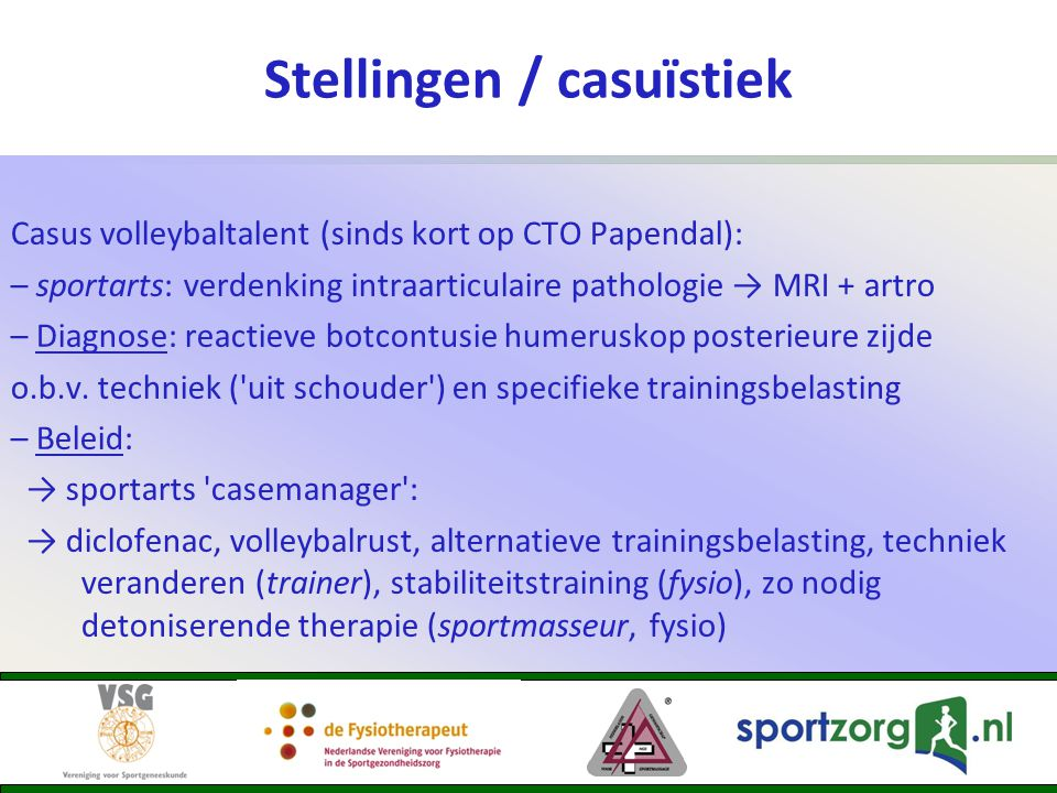 Stellingen / casuïstiek Casus volleybaltalent (sinds kort op CTO Papendal): – sportarts: verdenking intraarticulaire pathologie → MRI + artro – Diagno