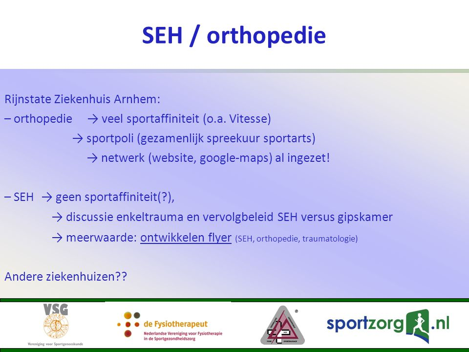 SEH / orthopedie Rijnstate Ziekenhuis Arnhem: – orthopedie → veel sportaffiniteit (o.a. Vitesse) → sportpoli (gezamenlijk spreekuur sportarts) → netwe