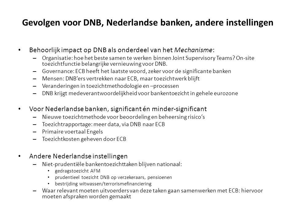 Gevolgen voor DNB, Nederlandse banken, andere instellingen • Behoorlijk impact op DNB als onderdeel van het Mechanisme: – Organisatie: hoe het beste s