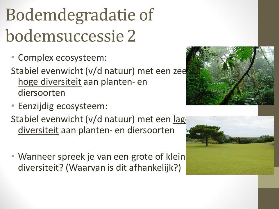 Bodemdegradatie of bodemsuccessie 2 • Complex ecosysteem: Stabiel evenwicht (v/d natuur) met een zeer hoge diversiteit aan planten- en diersoorten • E