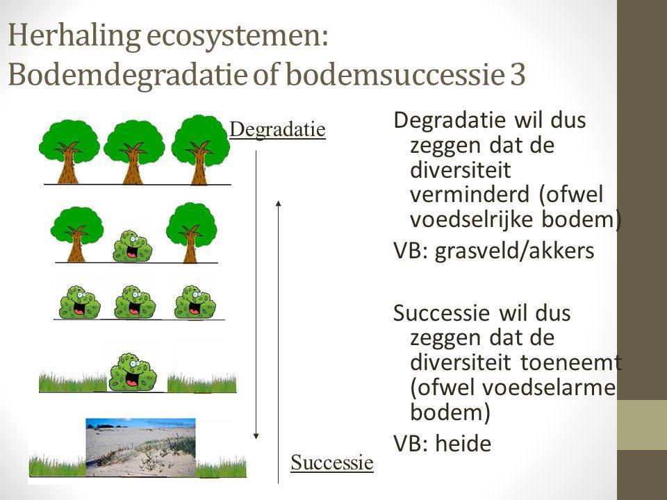 Herhaling ecosystemen: Bodemdegradatie of bodemsuccessie 3 Degradatie wil dus zeggen dat de diversiteit verminderd (ofwel voedselrijke bodem) VB: gras