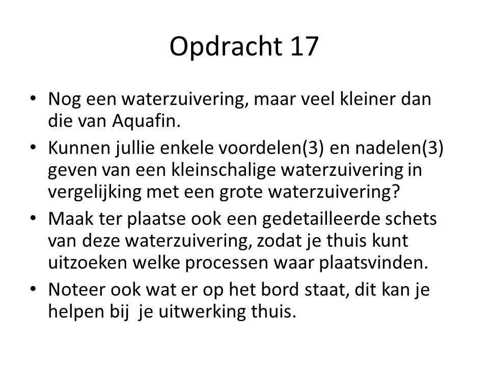 Opdracht 17 • Nog een waterzuivering, maar veel kleiner dan die van Aquafin. • Kunnen jullie enkele voordelen(3) en nadelen(3) geven van een kleinscha