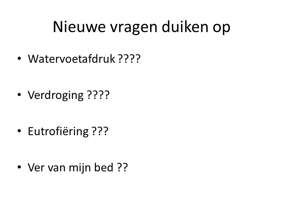 Nieuwe vragen duiken op • Watervoetafdruk ???? • Verdroging ???? • Eutrofiëring ??? • Ver van mijn bed ??