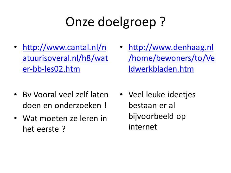 Onze doelgroep ? • http://www.cantal.nl/n atuurisoveral.nl/h8/wat er-bb-les02.htm http://www.cantal.nl/n atuurisoveral.nl/h8/wat er-bb-les02.htm • Bv