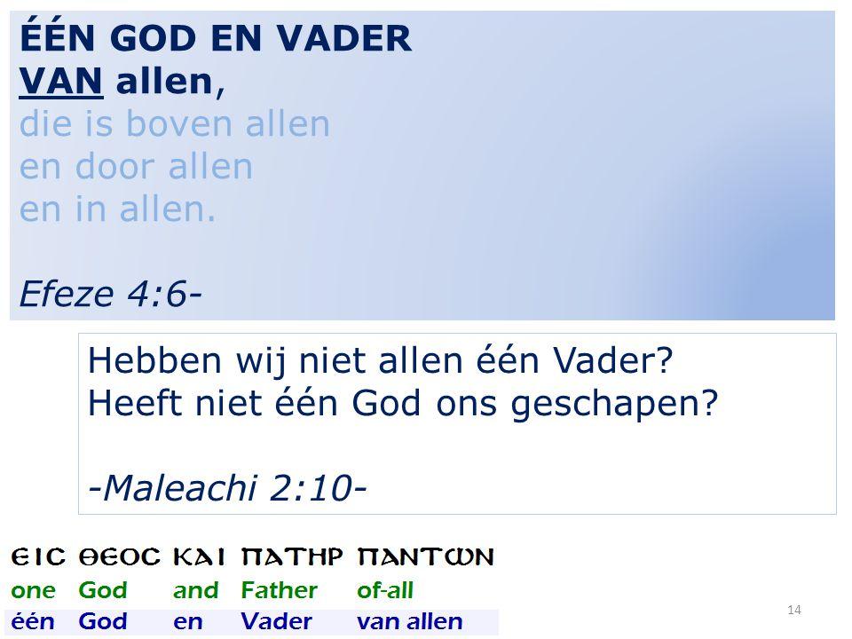 14 ÉÉN GOD EN VADER VAN allen, die is boven allen en door allen en in allen. Efeze 4:6- Hebben wij niet allen één Vader? Heeft niet één God ons gescha