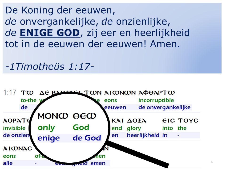 2 De Koning der eeuwen, de onvergankelijke, de onzienlijke, de ENIGE GOD, zij eer en heerlijkheid tot in de eeuwen der eeuwen! Amen. -1Timotheüs 1:17-