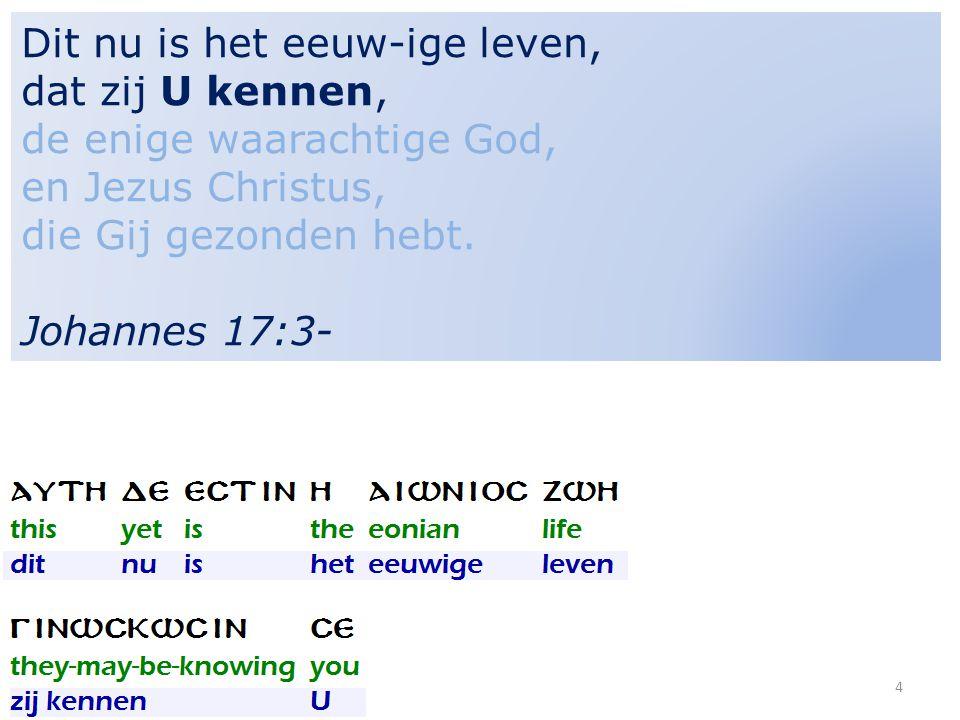5 Dit nu is het eeuw-ige leven, dat zij U kennen, de ENIGE WAARACHTIGE GOD, en Jezus Christus, die Gij gezonden hebt.