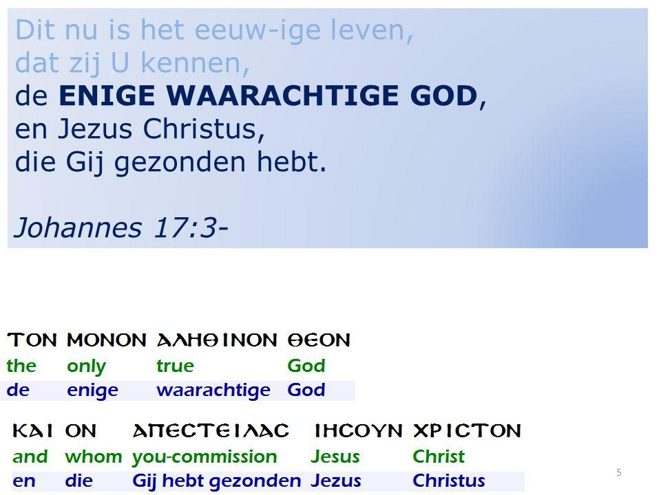 5 Dit nu is het eeuw-ige leven, dat zij U kennen, de ENIGE WAARACHTIGE GOD, en Jezus Christus, die Gij gezonden hebt. Johannes 17:3-
