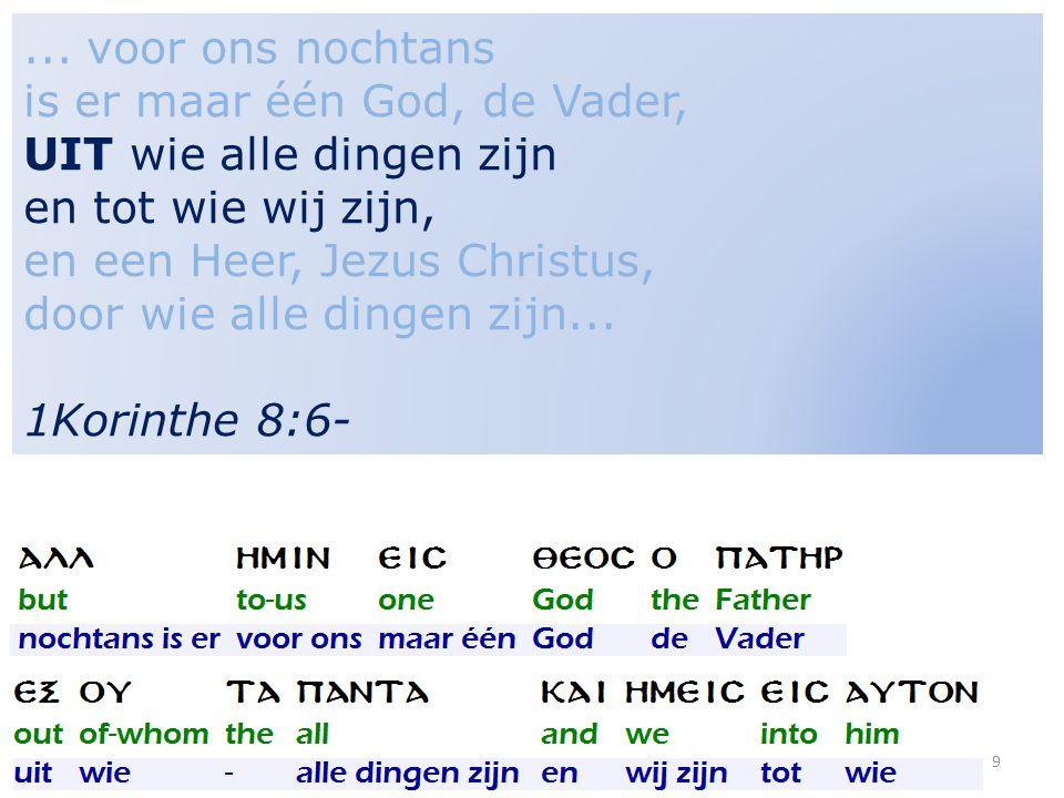9... voor ons nochtans is er maar één God, de Vader, UIT wie alle dingen zijn en tot wie wij zijn, en een Heer, Jezus Christus, door wie alle dingen z