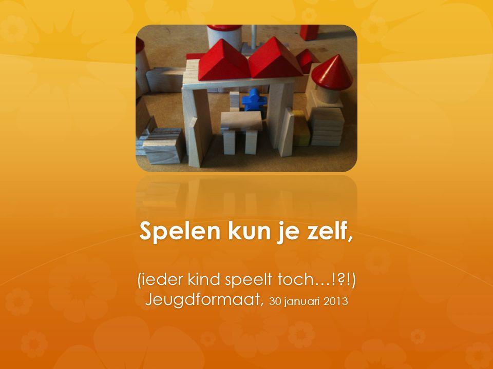 Spelen kun je zelf, (ieder kind speelt toch…!?!) Jeugdformaat, 30 januari 2013