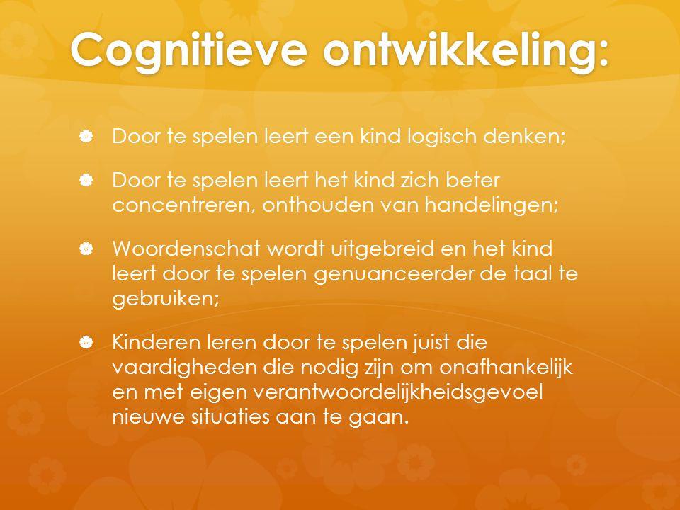 Cognitieve ontwikkeling:   Door te spelen leert een kind logisch denken;   Door te spelen leert het kind zich beter concentreren, onthouden van ha