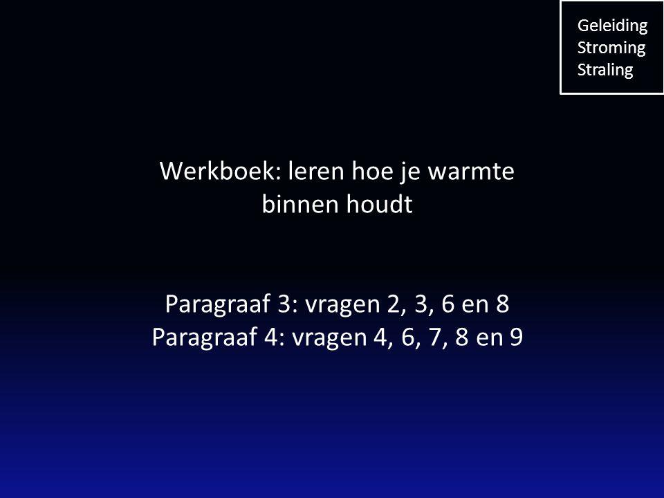 Werkboek: leren hoe je warmte binnen houdt Paragraaf 3: vragen 2, 3, 6 en 8 Paragraaf 4: vragen 4, 6, 7, 8 en 9 Geleiding Stroming Straling
