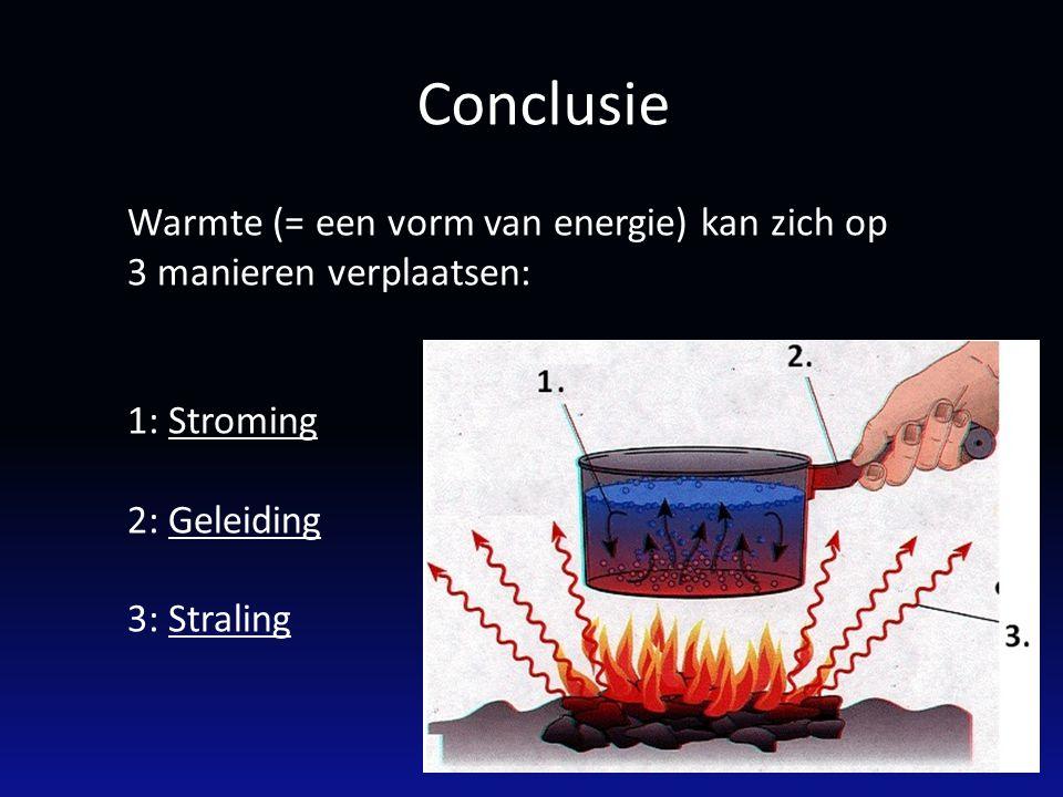 Conclusie Warmte (= een vorm van energie) kan zich op 3 manieren verplaatsen: 1: Stroming 2: Geleiding 3: Straling