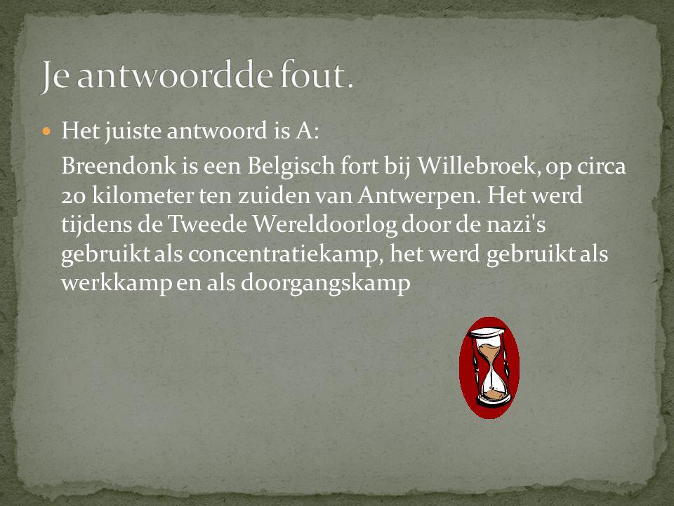  Het juiste antwoord is A: Breendonk is een Belgisch fort bij Willebroek, op circa 20 kilometer ten zuiden van Antwerpen. Het werd tijdens de Tweede