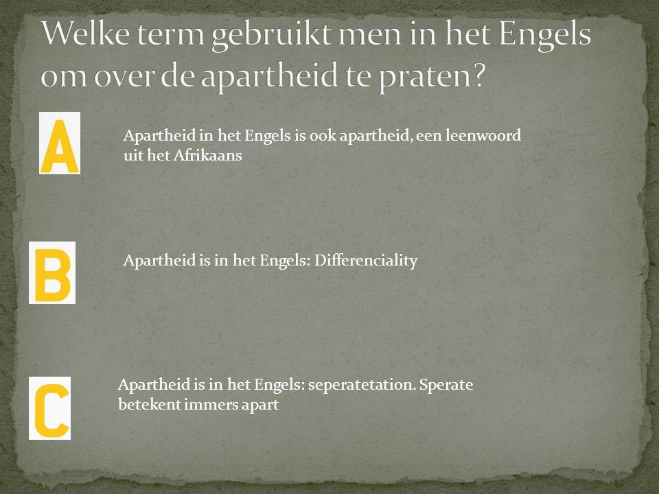 Apartheid in het Engels is ook apartheid, een leenwoord uit het Afrikaans Apartheid is in het Engels: Differenciality Apartheid is in het Engels: sepe