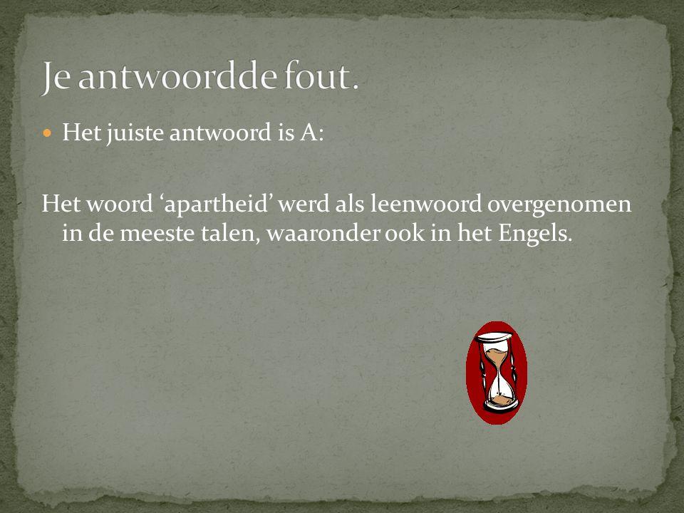  Het juiste antwoord is A: Het woord 'apartheid' werd als leenwoord overgenomen in de meeste talen, waaronder ook in het Engels.
