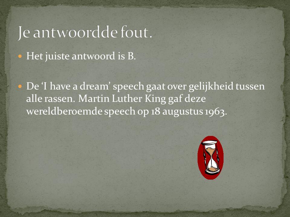  Het juiste antwoord is B.  De 'I have a dream' speech gaat over gelijkheid tussen alle rassen. Martin Luther King gaf deze wereldberoemde speech op