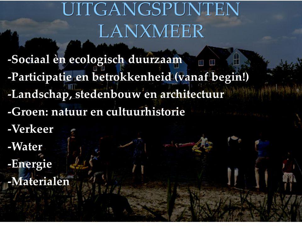UITGANGSPUNTEN LANXMEER -Sociaal èn ecologisch duurzaam -Participatie en betrokkenheid (vanaf begin!) -Landschap, stedenbouw en architectuur -Groen: natuur en cultuurhistorie -Verkeer-Water-Energie-Materialen