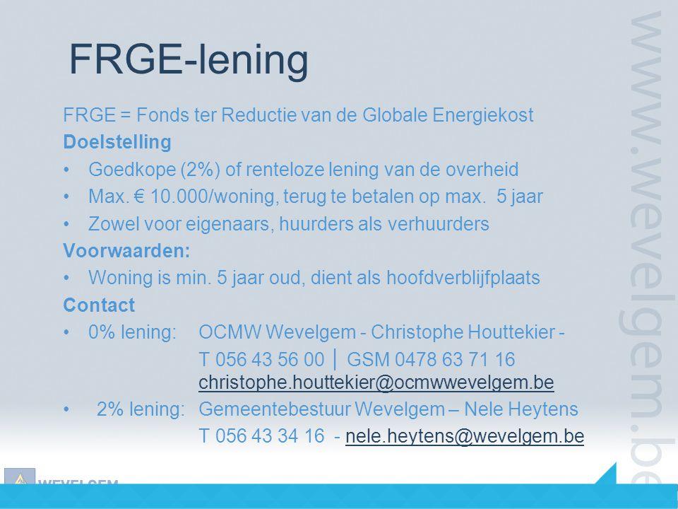 FRGE-lening FRGE = Fonds ter Reductie van de Globale Energiekost Doelstelling •Goedkope (2%) of renteloze lening van de overheid •Max. € 10.000/woning