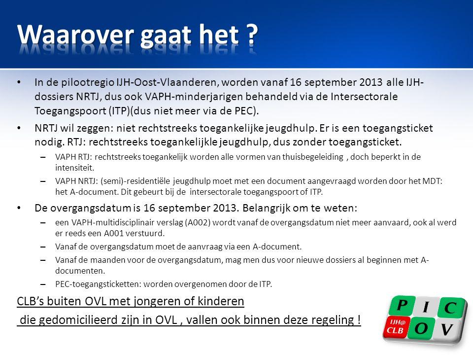 • In de pilootregio IJH-Oost-Vlaanderen, worden vanaf 16 september 2013 alle IJH- dossiers NRTJ, dus ook VAPH-minderjarigen behandeld via de Intersectorale Toegangspoort (ITP)(dus niet meer via de PEC).