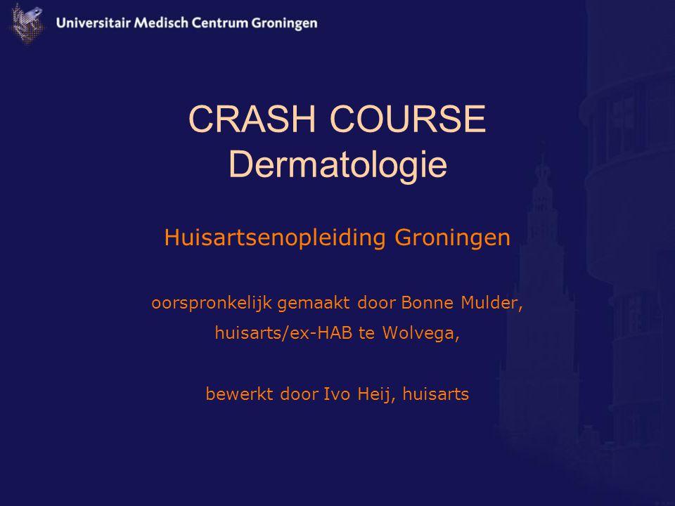 CRASH COURSE Dermatologie Huisartsenopleiding Groningen oorspronkelijk gemaakt door Bonne Mulder, huisarts/ex-HAB te Wolvega, bewerkt door Ivo Heij, h