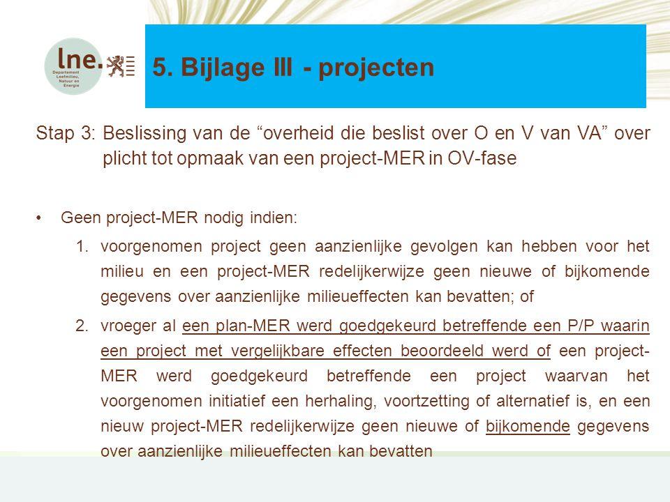 Stap 3: Beslissing van de overheid die beslist over O en V van VA over plicht tot opmaak van een project-MER in OV-fase •Geen project-MER nodig indien: 1.voorgenomen project geen aanzienlijke gevolgen kan hebben voor het milieu en een project-MER redelijkerwijze geen nieuwe of bijkomende gegevens over aanzienlijke milieueffecten kan bevatten; of 2.vroeger al een plan-MER werd goedgekeurd betreffende een P/P waarin een project met vergelijkbare effecten beoordeeld werd of een project- MER werd goedgekeurd betreffende een project waarvan het voorgenomen initiatief een herhaling, voortzetting of alternatief is, en een nieuw project-MER redelijkerwijze geen nieuwe of bijkomende gegevens over aanzienlijke milieueffecten kan bevatten 5.
