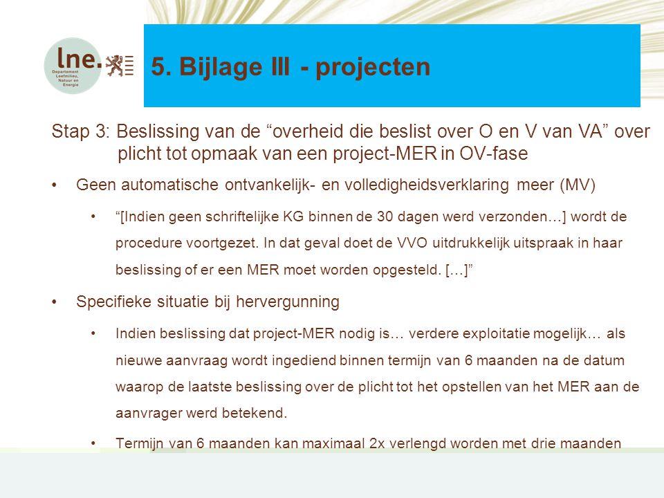 Stap 3: Beslissing van de overheid die beslist over O en V van VA over plicht tot opmaak van een project-MER in OV-fase •Geen automatische ontvankelijk- en volledigheidsverklaring meer (MV) • [Indien geen schriftelijke KG binnen de 30 dagen werd verzonden…] wordt de procedure voortgezet.