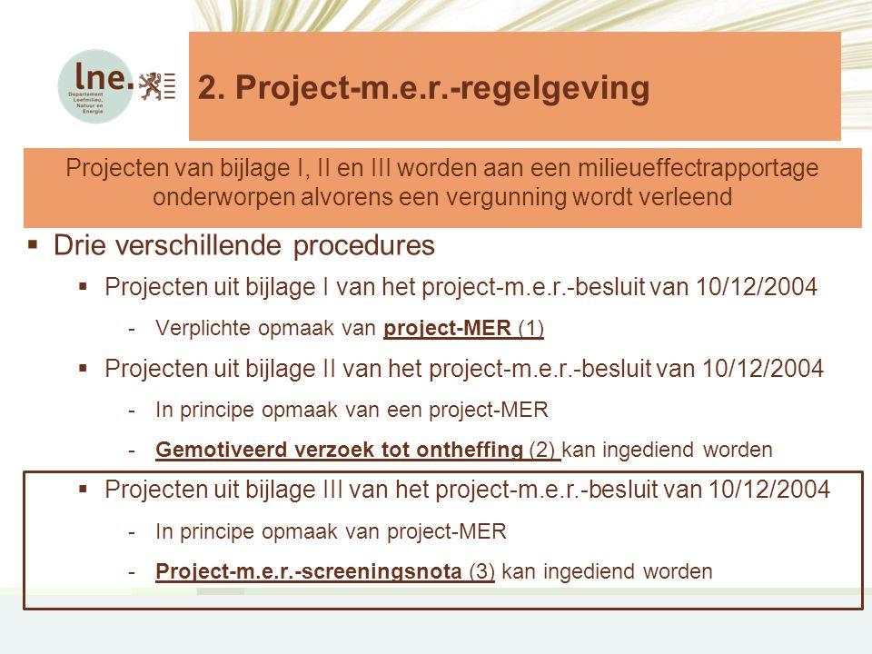  Drie verschillende procedures  Projecten uit bijlage I van het project-m.e.r.-besluit van 10/12/2004 -Verplichte opmaak van project-MER (1)  Projecten uit bijlage II van het project-m.e.r.-besluit van 10/12/2004 -In principe opmaak van een project-MER -Gemotiveerd verzoek tot ontheffing (2) kan ingediend worden  Projecten uit bijlage III van het project-m.e.r.-besluit van 10/12/2004 -In principe opmaak van project-MER -Project-m.e.r.-screeningsnota (3) kan ingediend worden Projecten van bijlage I, II en III worden aan een milieueffectrapportage onderworpen alvorens een vergunning wordt verleend